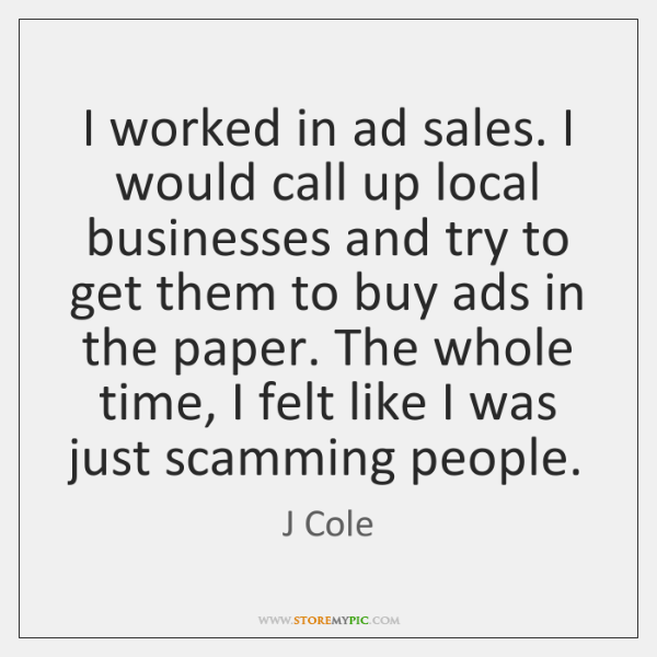 I worked in ad sales. I would call up local businesses and ...
