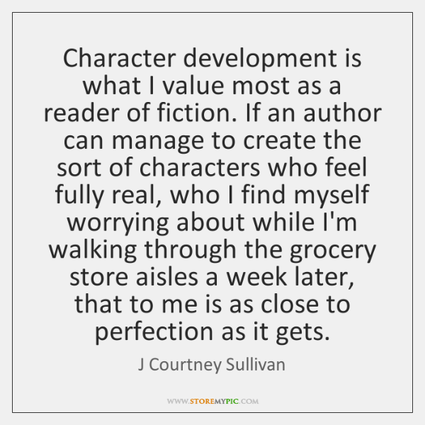 Character development is what I value most as a reader of fiction. ...