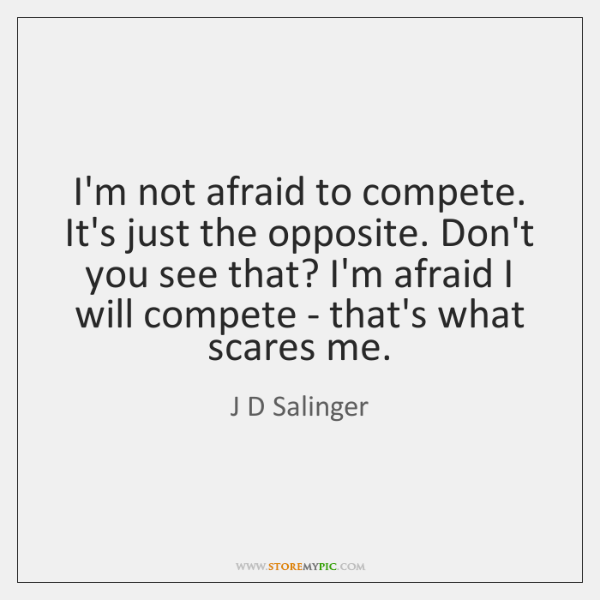 I'm not afraid to compete. It's just the opposite. Don't you see ...
