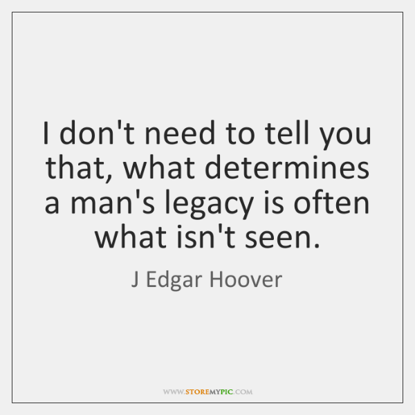I don't need to tell you that, what determines a man's legacy ...