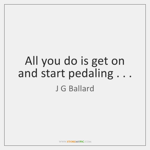 All you do is get on and start pedaling . . .