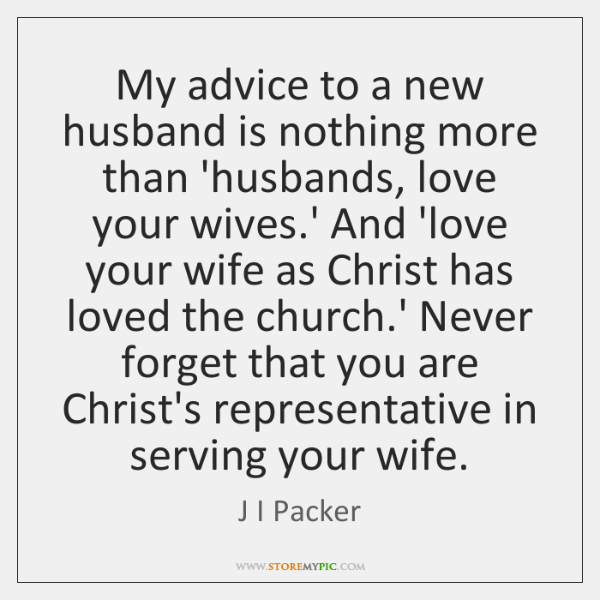 My advice to a new husband is nothing more than 'husbands, love ...