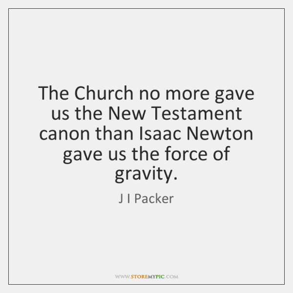 The Church no more gave us the New Testament canon than Isaac ...