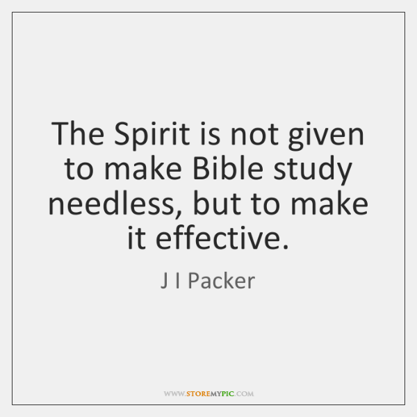 The Spirit is not given to make Bible study needless, but to ...
