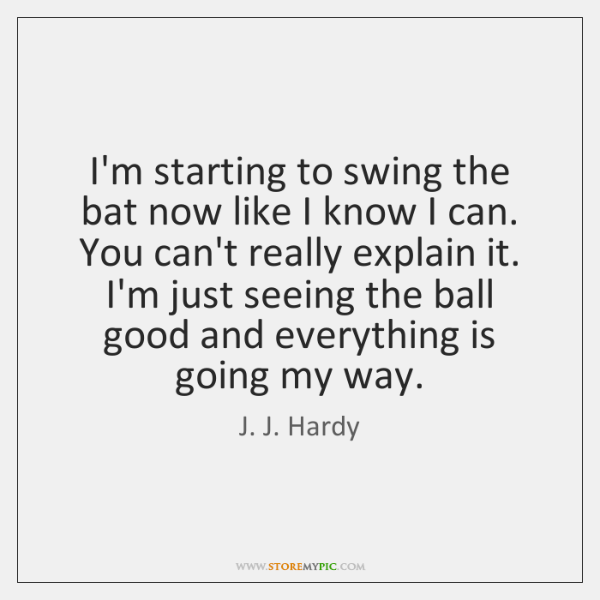 I'm starting to swing the bat now like I know I can. ...