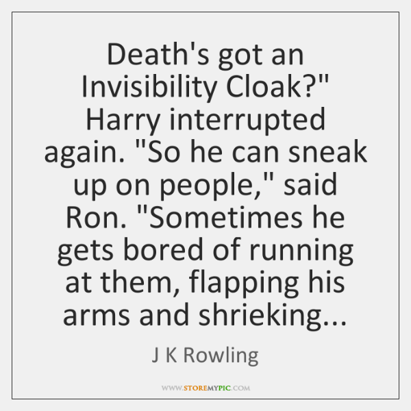 "Death's got an Invisibility Cloak?"" Harry interrupted again. ""So he can sneak ..."