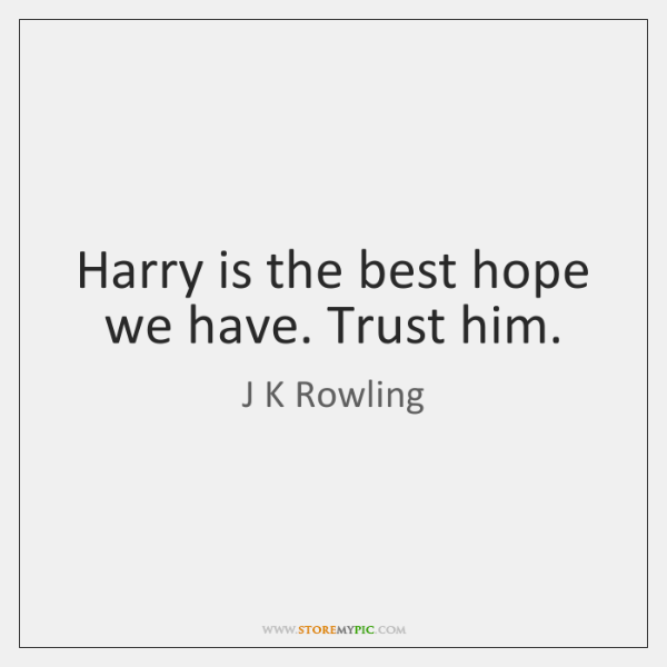Harry is the best hope we have. Trust him.
