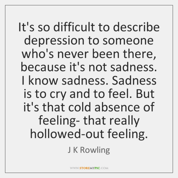 It's so difficult to describe depression to someone who's never been there, ...