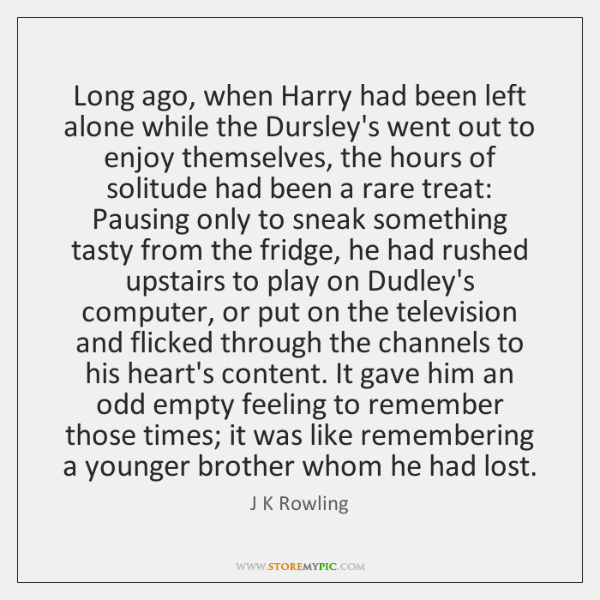 Long ago, when Harry had been left alone while the Dursley's went ...