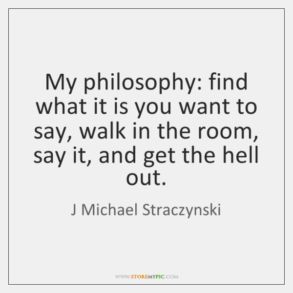 My philosophy: find what it is you want to say, walk in ...
