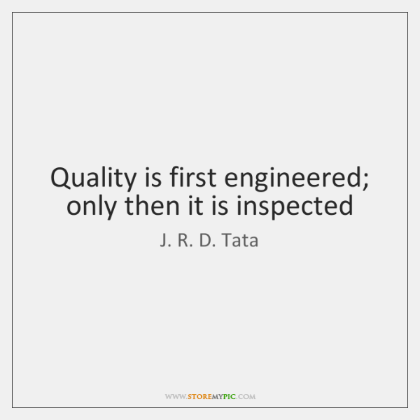 Quality is first engineered; only then it is inspected