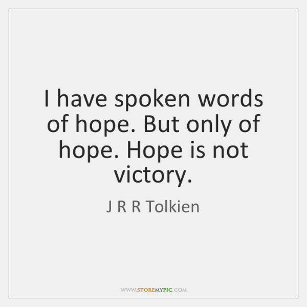 I have spoken words of hope. But only of hope. Hope is ...