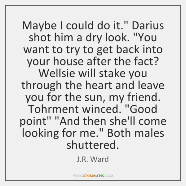 "Maybe I could do it."" Darius shot him a dry look. ""You ..."