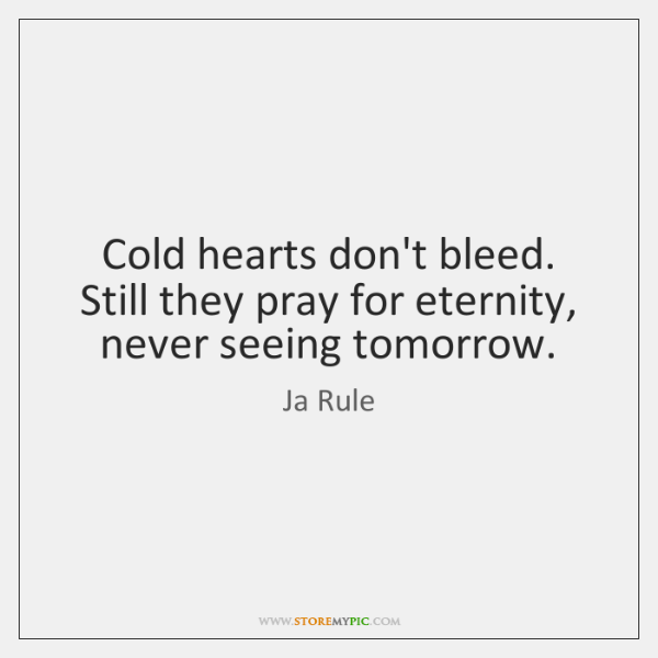 Cold hearts don't bleed. Still they pray for eternity, never seeing tomorrow.