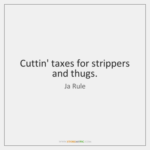 Cuttin' taxes for strippers and thugs.