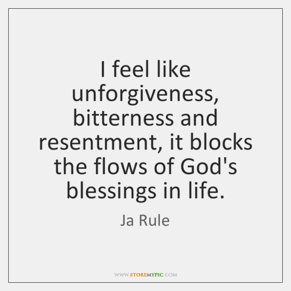 I feel like unforgiveness, bitterness and resentment, it blocks the flows of ...