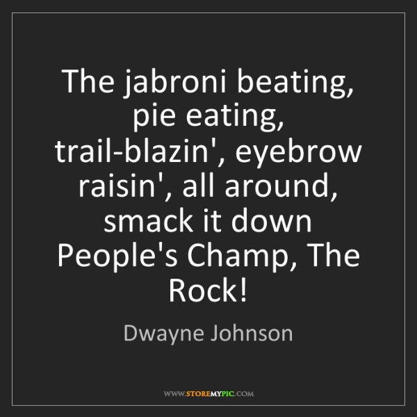 Dwayne Johnson: The jabroni beating, pie eating, trail-blazin', eyebrow...