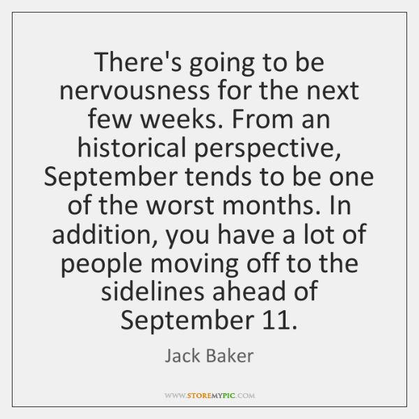 There's going to be nervousness for the next few weeks. From an ...