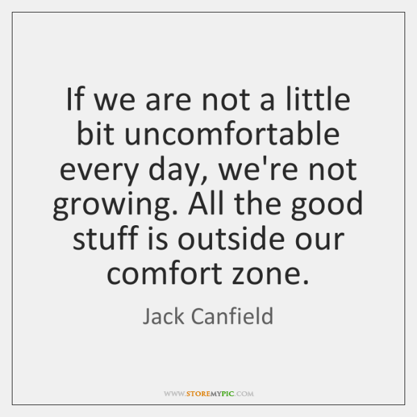 If we are not a little bit uncomfortable every day, we're not ...