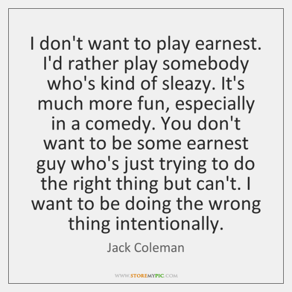 I don't want to play earnest. I'd rather play somebody who's kind ...