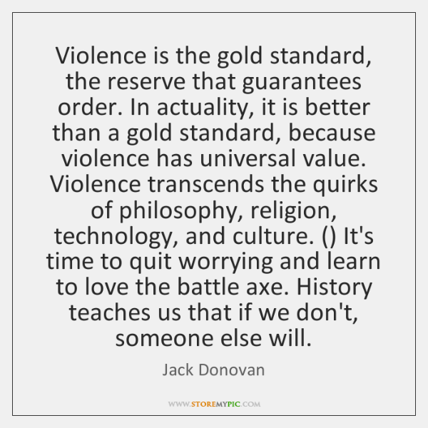 Violence is the gold standard, the reserve that guarantees order. In actuality, ...