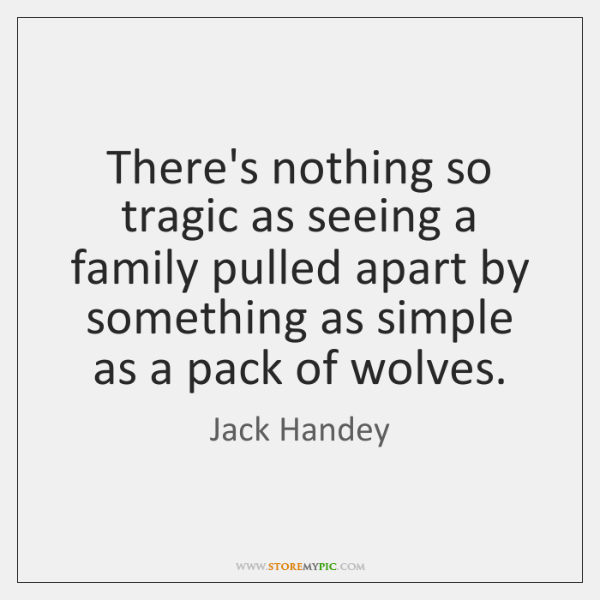There's nothing so tragic as seeing a family pulled apart by something ...