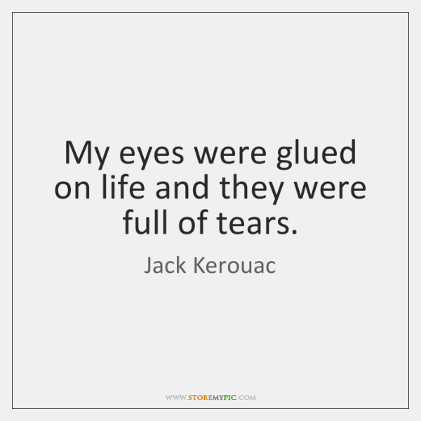 My eyes were glued on life and they were full of tears.