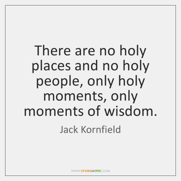 There are no holy places and no holy people, only holy moments, ...