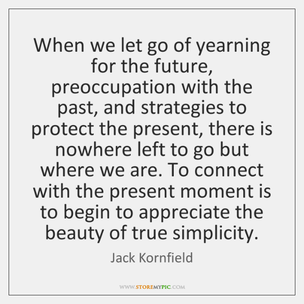 When we let go of yearning for the future, preoccupation with the ...
