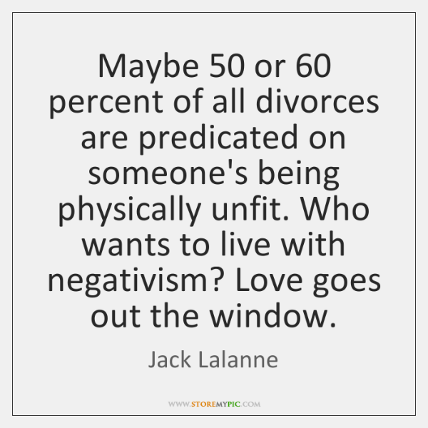Maybe 50 or 60 percent of all divorces are predicated on someone's being physically ...