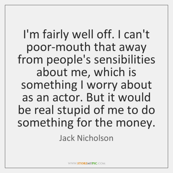 I'm fairly well off. I can't poor-mouth that away from people's sensibilities ...