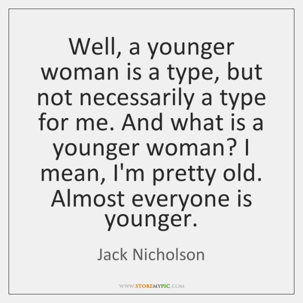 Well, a younger woman is a type, but not necessarily a type ...