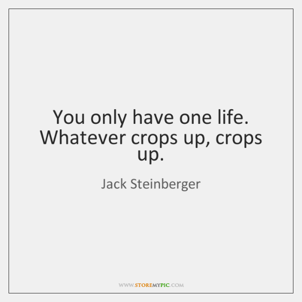 You only have one life. Whatever crops up, crops up.