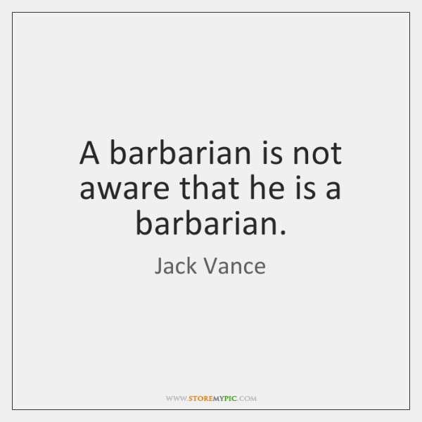 A barbarian is not aware that he is a barbarian.