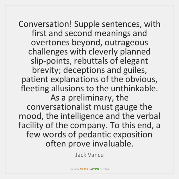 Conversation! Supple sentences, with first and second meanings and overtones beyond, outrageous ...