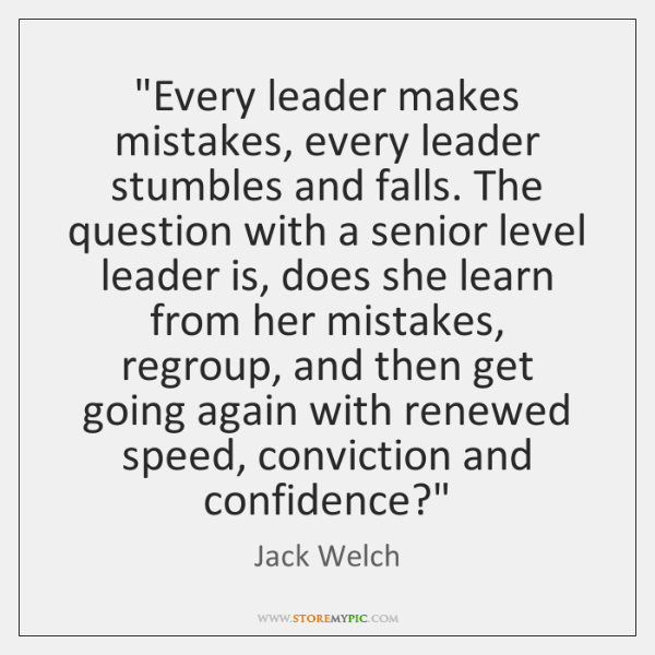 """Every leader makes mistakes, every leader stumbles and falls. The question with ..."