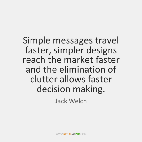 Simple messages travel faster, simpler designs reach the market faster and the ...