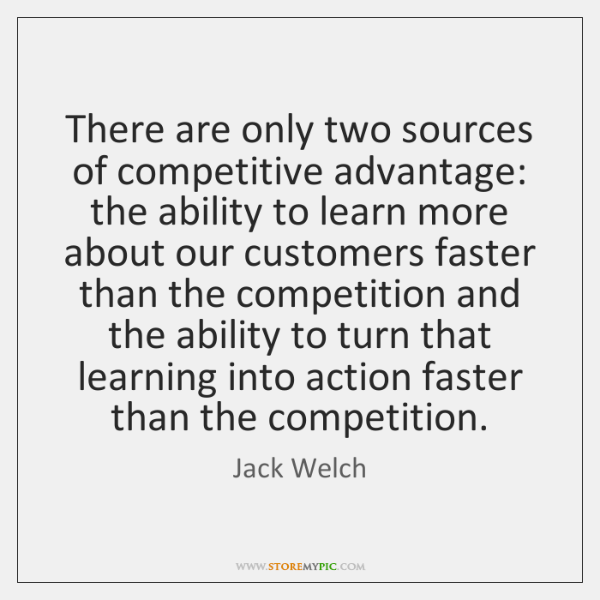 There are only two sources of competitive advantage: the ability to learn ...