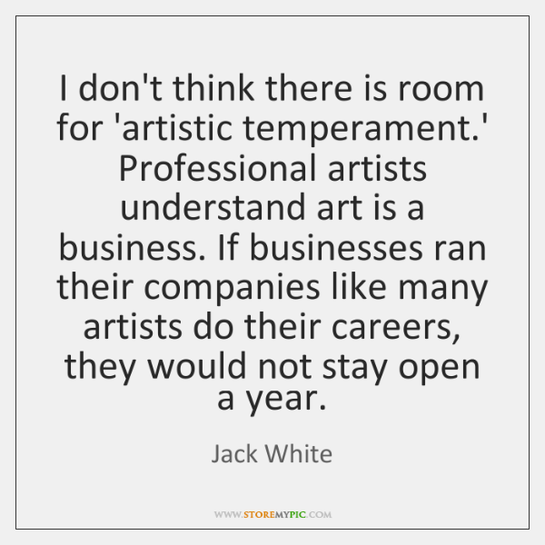 I don't think there is room for 'artistic temperament.' Professional artists ...