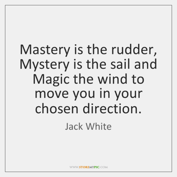 Mastery is the rudder, Mystery is the sail and Magic the wind ...