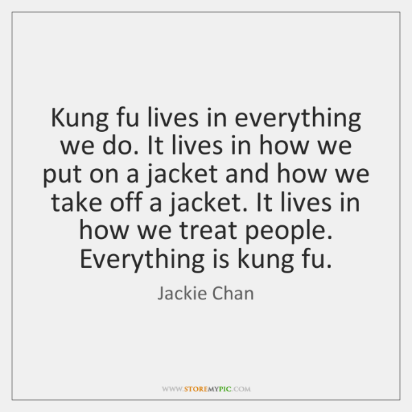 Kung fu lives in everything we do. It lives in how we ...
