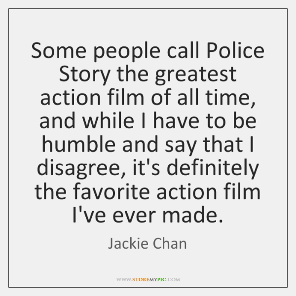 Some people call Police Story the greatest action film of all time, ...
