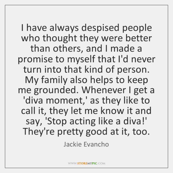 I have always despised people who thought they were better than others, ...