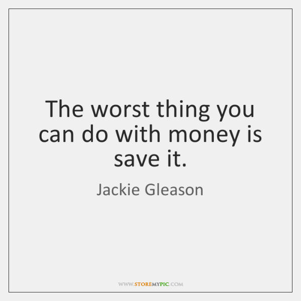 The worst thing you can do with money is save it.