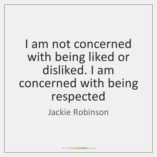 I am not concerned with being liked or disliked. I am concerned ...