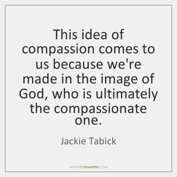 This idea of compassion comes to us because we're made in the ...
