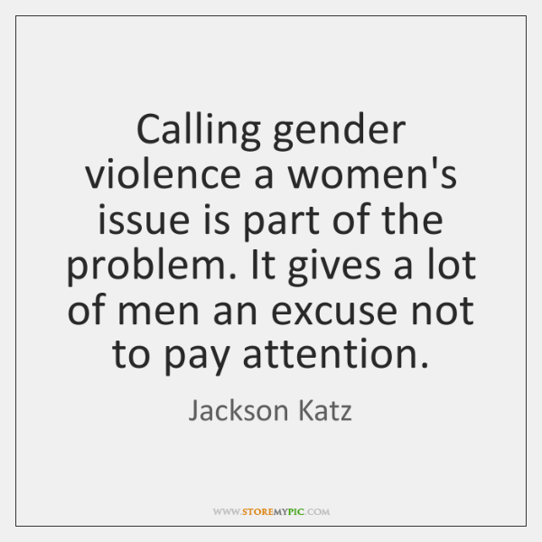 Calling gender violence a women's issue is part of the problem. It ...