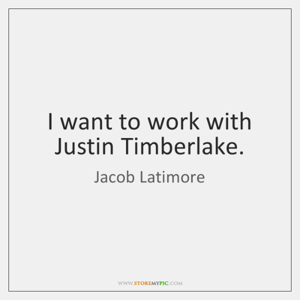 I want to work with Justin Timberlake.