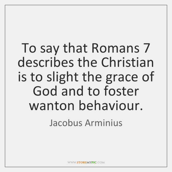 To say that Romans 7 describes the Christian is to slight the grace ...