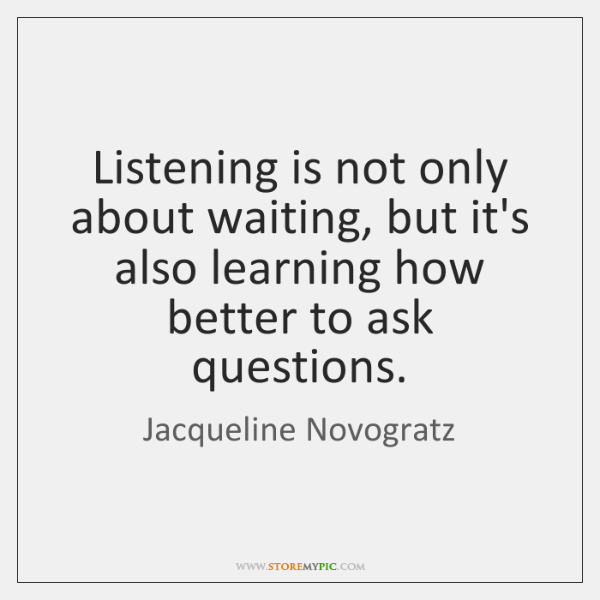 Listening is not only about waiting, but it's also learning how better ...